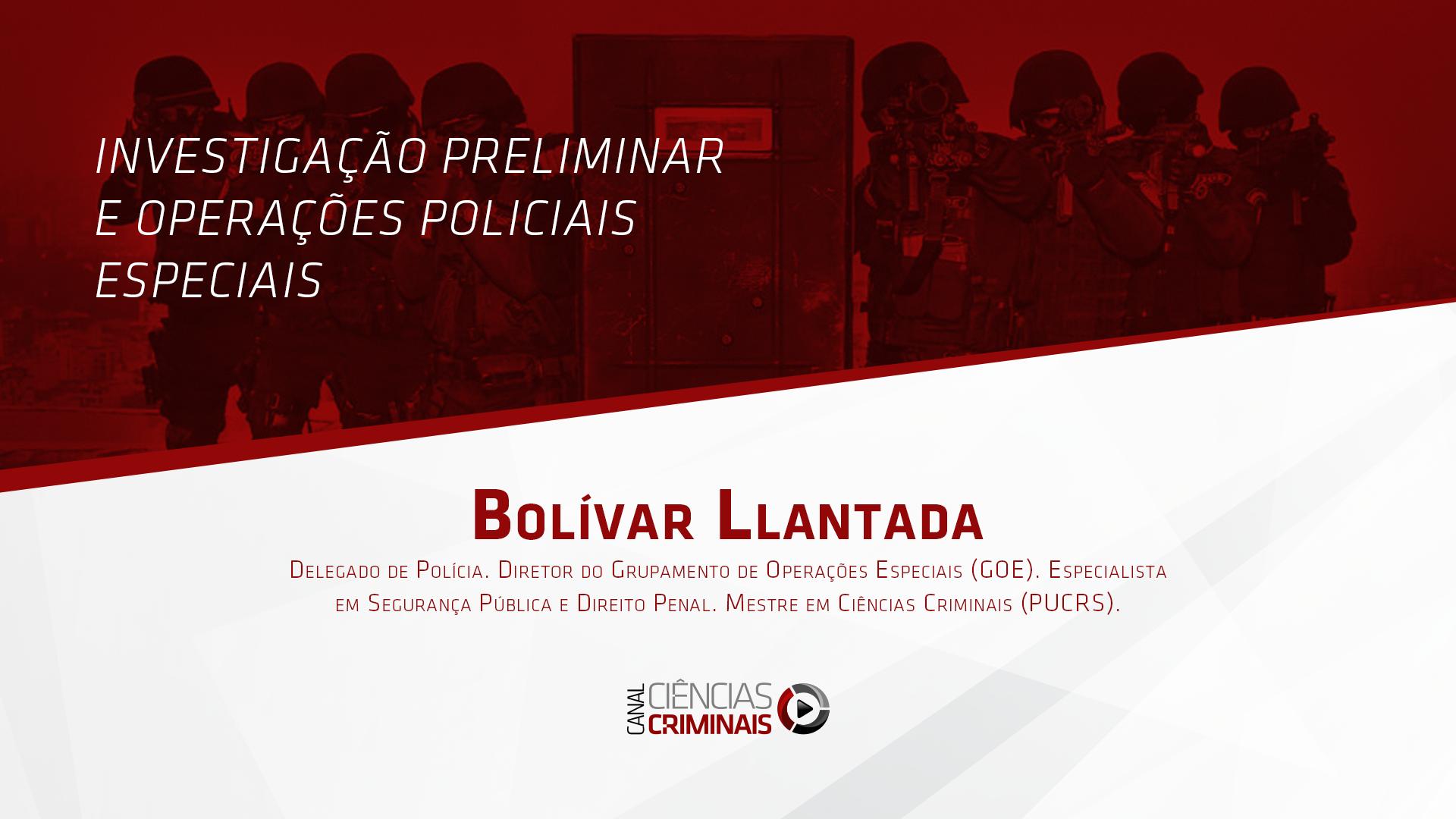 Bolívar Llantada – Investigação Preliminar e Operações Policiais Especiais