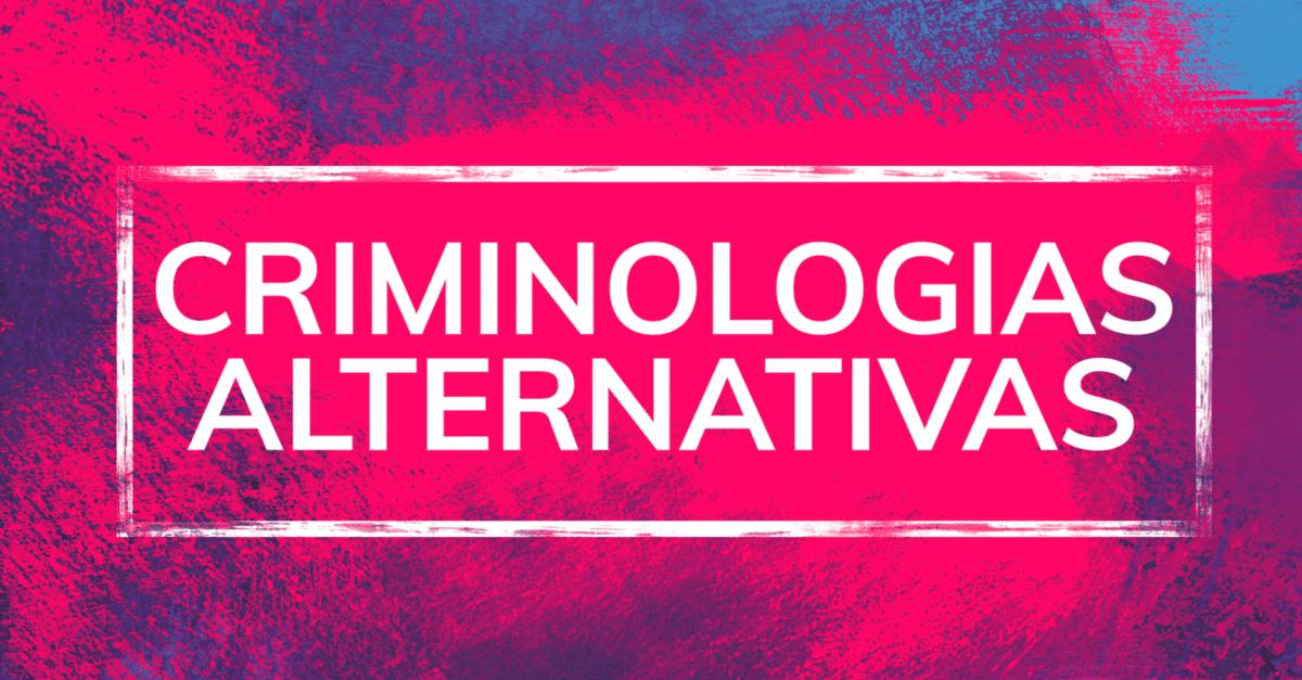 Criminologias Alternativas: questões atuais e necessárias