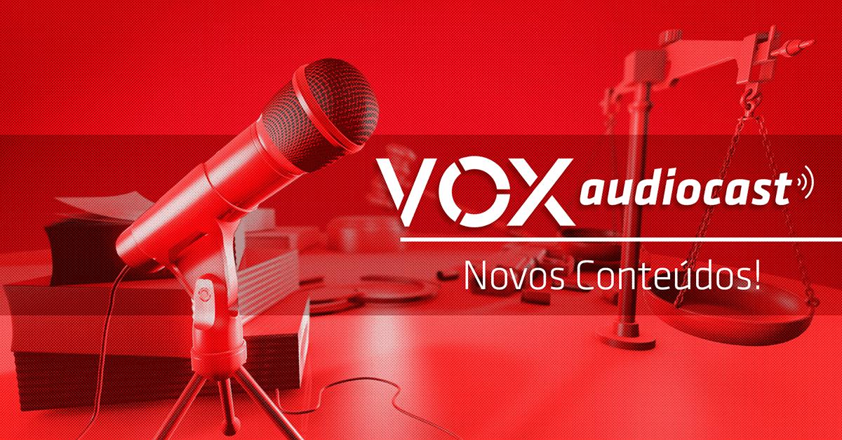 VOX: Júri, discurso de ódio e direitos humanos são temas de audiocasts